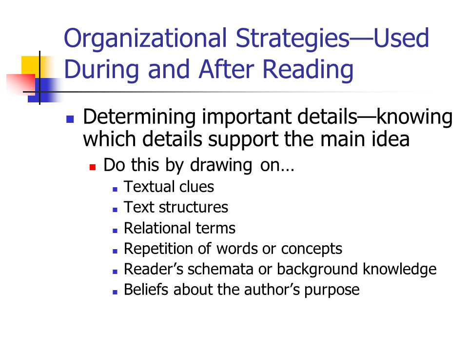 Organizational Strategies—Used During and After Reading Determining important details—knowing which details support the main idea Do this by drawing o