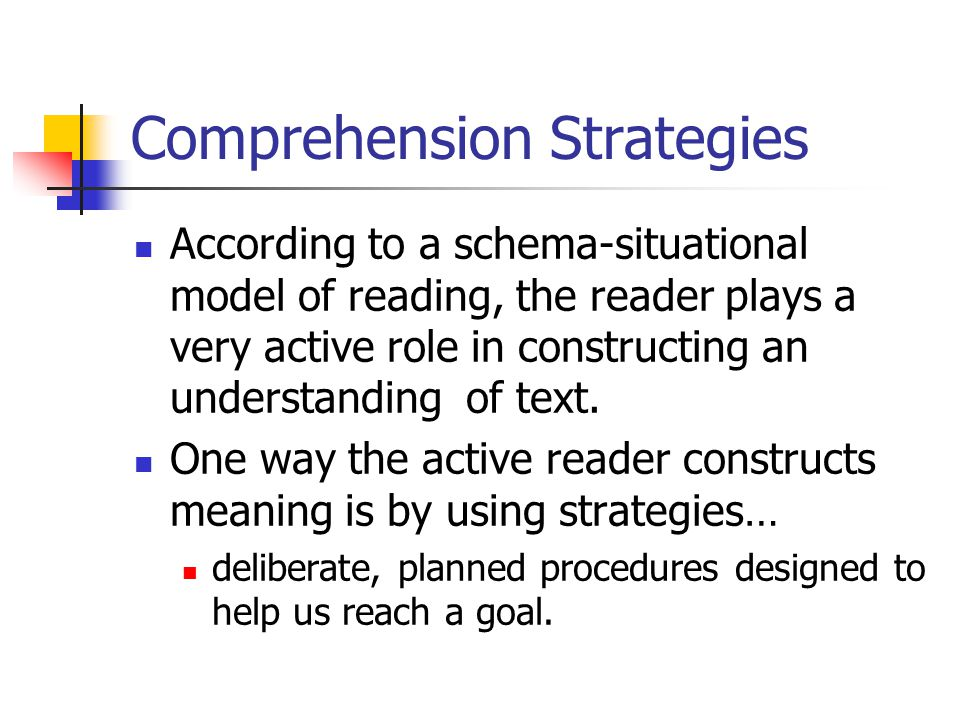 Comprehension Strategies According to a schema-situational model of reading, the reader plays a very active role in constructing an understanding of t