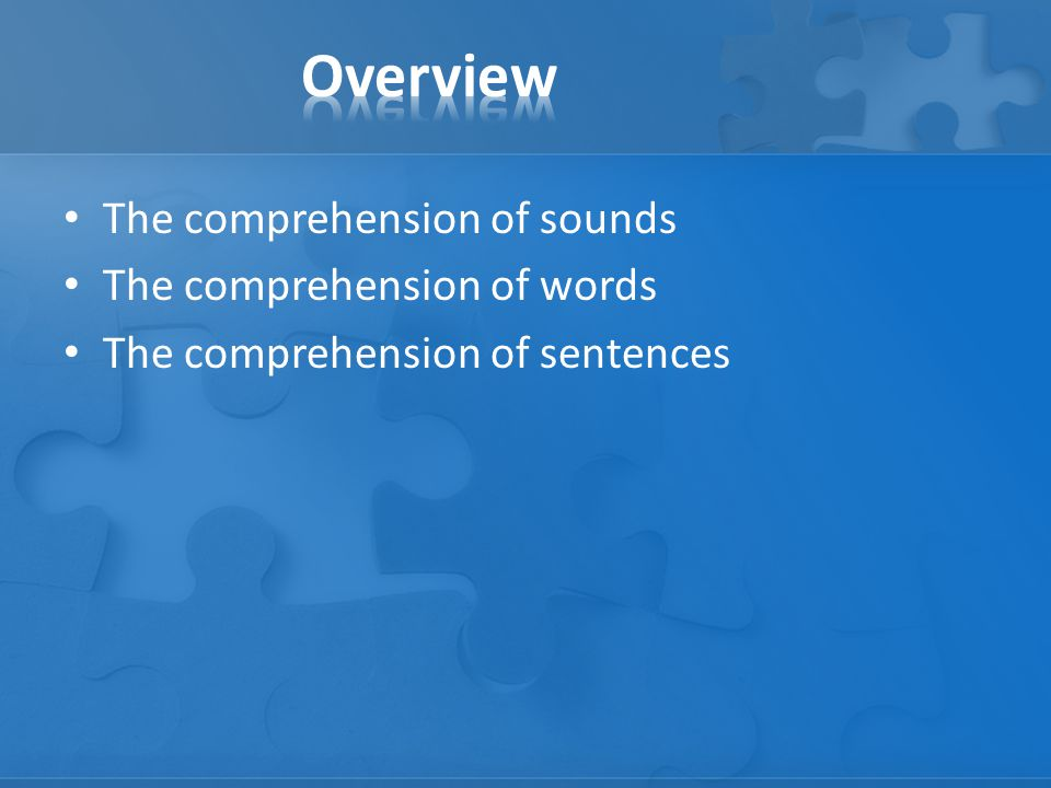 The comprehension of sounds The comprehension of words The comprehension of sentences