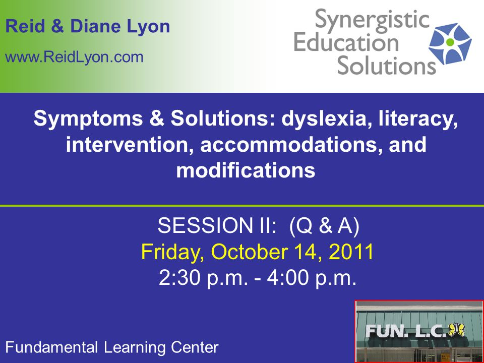 Reid & Diane Lyon www.ReidLyon.com Symptoms & Solutions: dyslexia, literacy, intervention, accommodations, and modifications Fundamental Learning Center SESSION II: (Q & A) Friday, October 14, 2011 2:30 p.m.