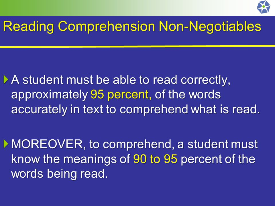 Reading Comprehension Non-Negotiables  A student must be able to read correctly, approximately 95 percent, of the words accurately in text to comprehend what is read.