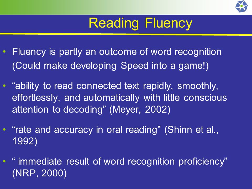 Reading Fluency Fluency is partly an outcome of word recognition (Could make developing Speed into a game!) ability to read connected text rapidly, smoothly, effortlessly, and automatically with little conscious attention to decoding (Meyer, 2002) rate and accuracy in oral reading (Shinn et al., 1992) immediate result of word recognition proficiency (NRP, 2000)