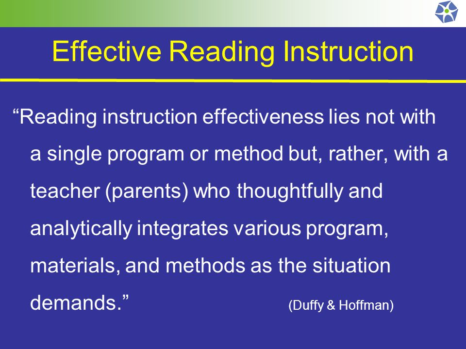 Effective Reading Instruction Reading instruction effectiveness lies not with a single program or method but, rather, with a teacher (parents) who thoughtfully and analytically integrates various program, materials, and methods as the situation demands. (Duffy & Hoffman)