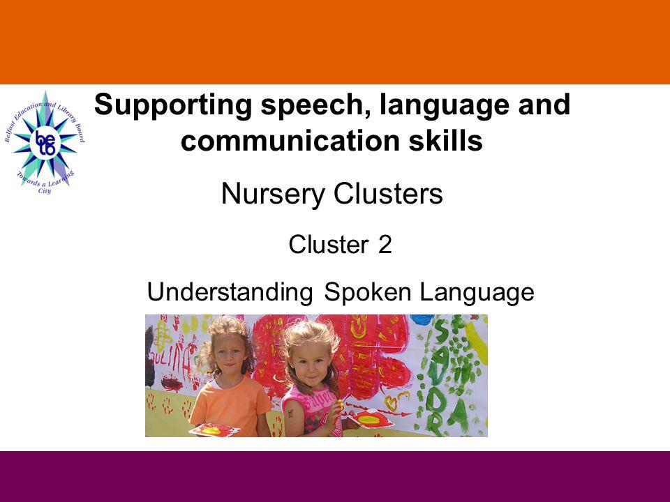 Supporting speech, language and communication skills Nursery Clusters Cluster 2 Understanding Spoken Language