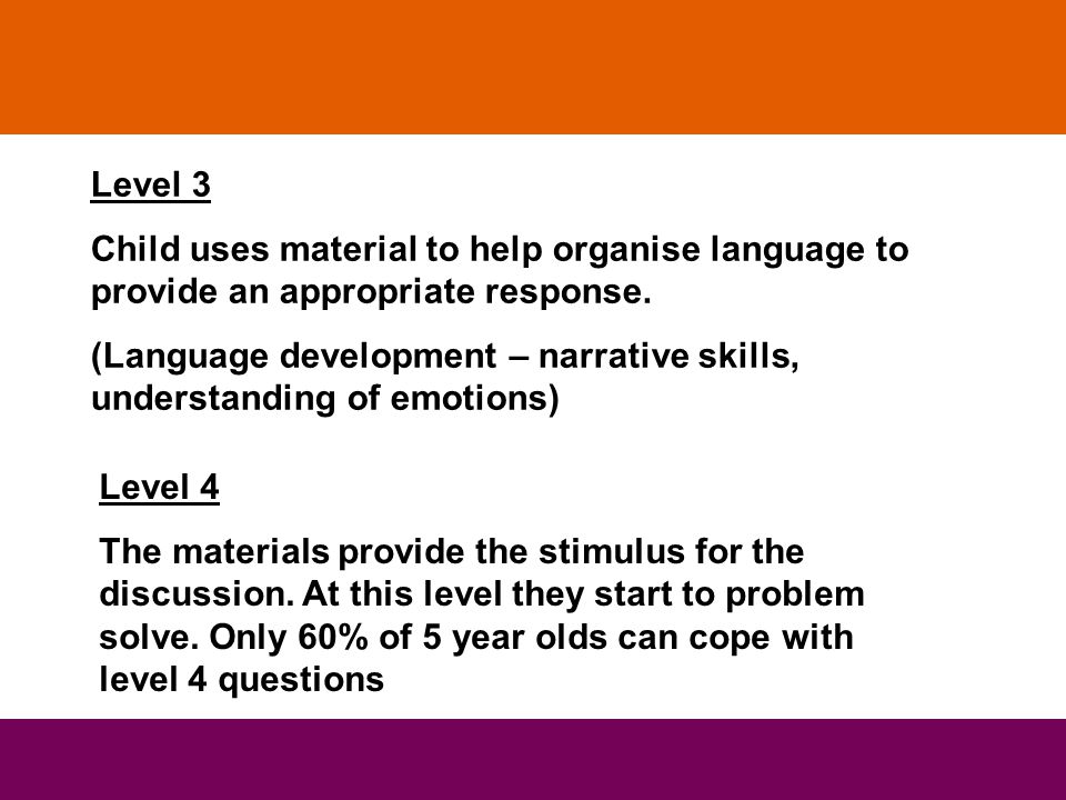 Level 3 Child uses material to help organise language to provide an appropriate response. (Language development – narrative skills, understanding of e