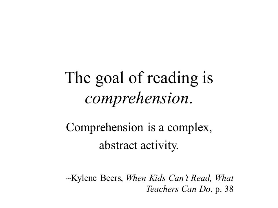 The goal of reading is comprehension. Comprehension is a complex, abstract activity.