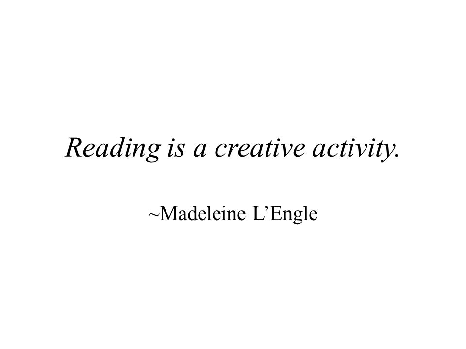 Reading is a creative activity. ~Madeleine L'Engle