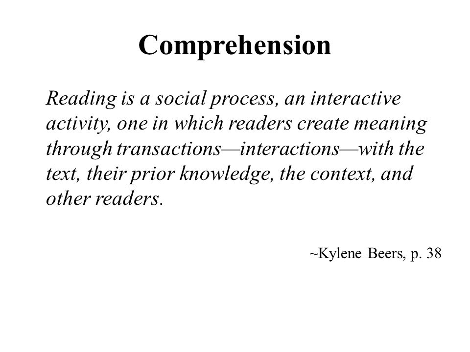 Comprehension Reading is a social process, an interactive activity, one in which readers create meaning through transactions—interactions—with the text, their prior knowledge, the context, and other readers.