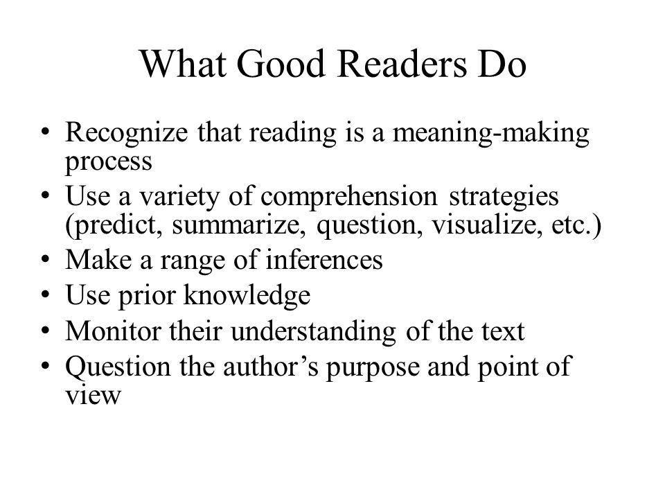 What Good Readers Do Recognize that reading is a meaning-making process Use a variety of comprehension strategies (predict, summarize, question, visualize, etc.) Make a range of inferences Use prior knowledge Monitor their understanding of the text Question the author's purpose and point of view