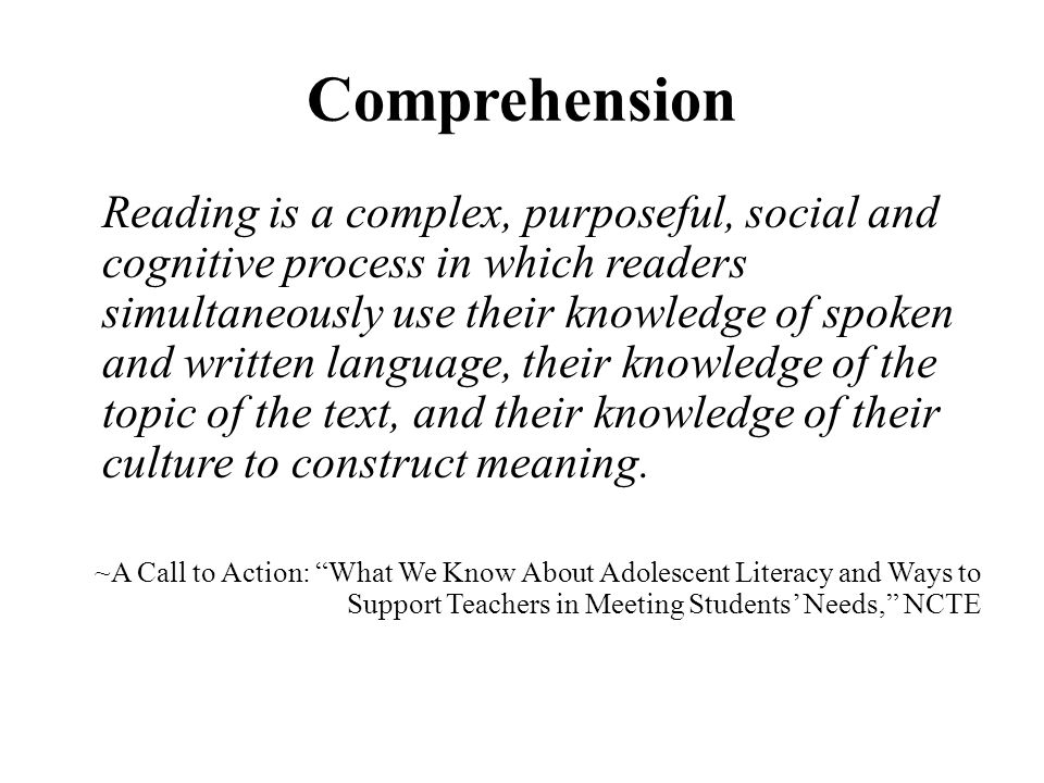 Comprehension Reading is a complex, purposeful, social and cognitive process in which readers simultaneously use their knowledge of spoken and written language, their knowledge of the topic of the text, and their knowledge of their culture to construct meaning.