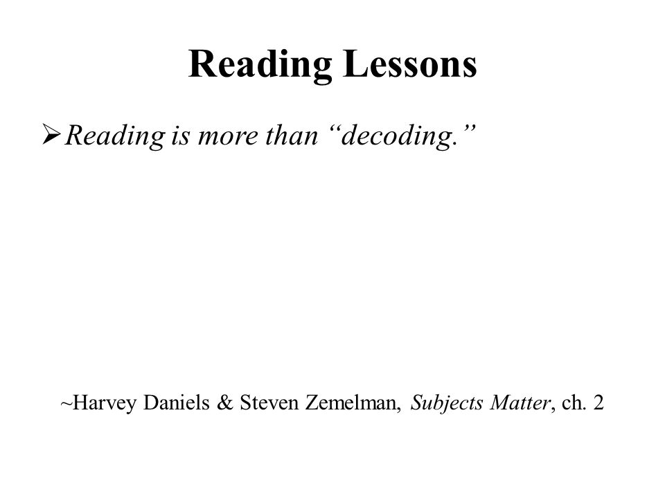 Reading Lessons  Reading is more than decoding. ~Harvey Daniels & Steven Zemelman, Subjects Matter, ch.