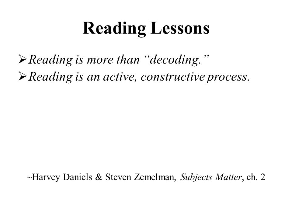 Reading Lessons  Reading is more than decoding.  Reading is an active, constructive process.