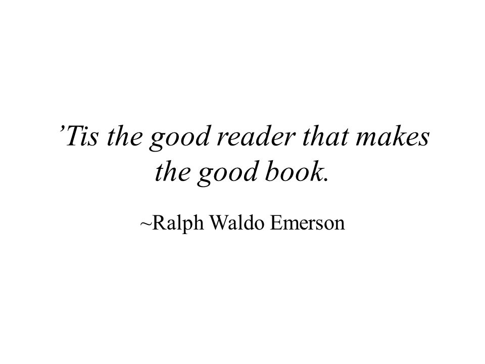 'Tis the good reader that makes the good book. ~Ralph Waldo Emerson