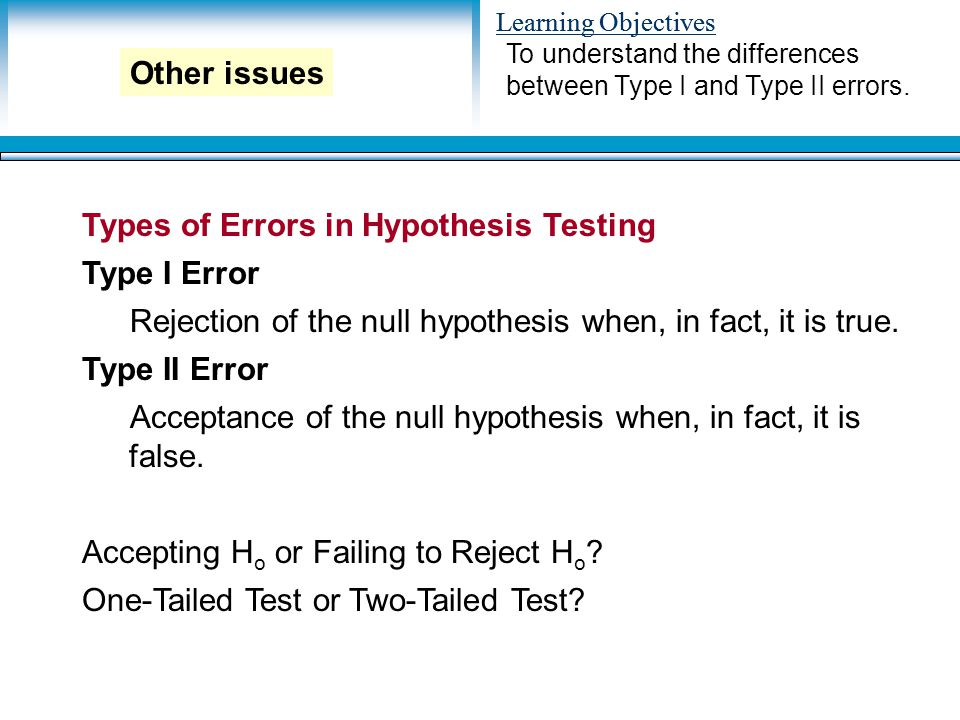 Learning Objectives Types of Errors in Hypothesis Testing Type I Error Rejection of the null hypothesis when, in fact, it is true.