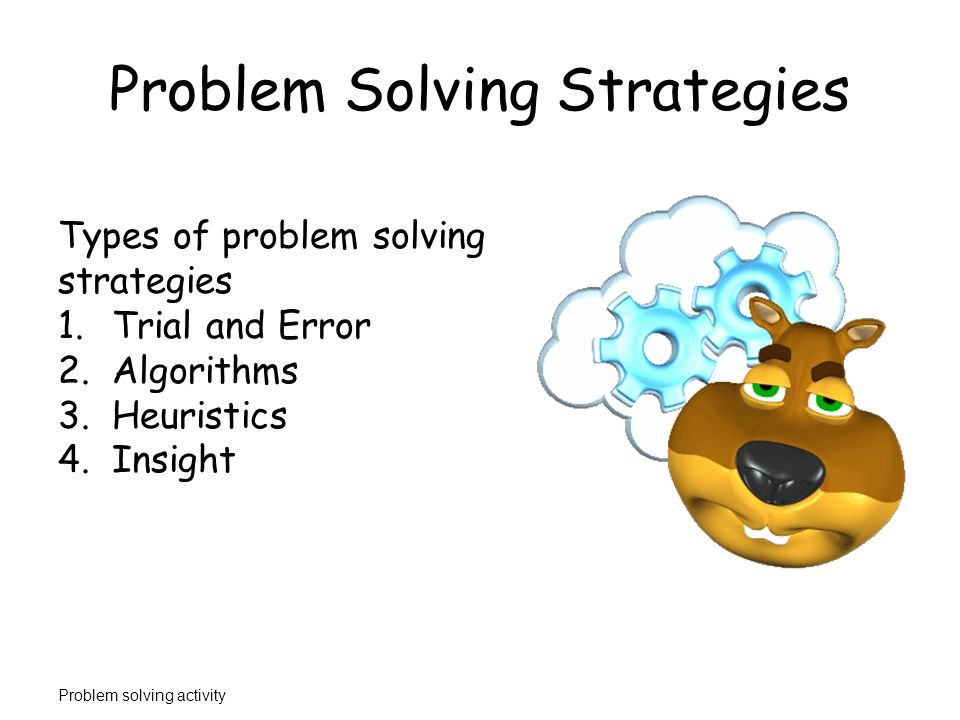 Problem Solving Strategies Algorithm – step by step procedure that guarantees the right solution to a problem.