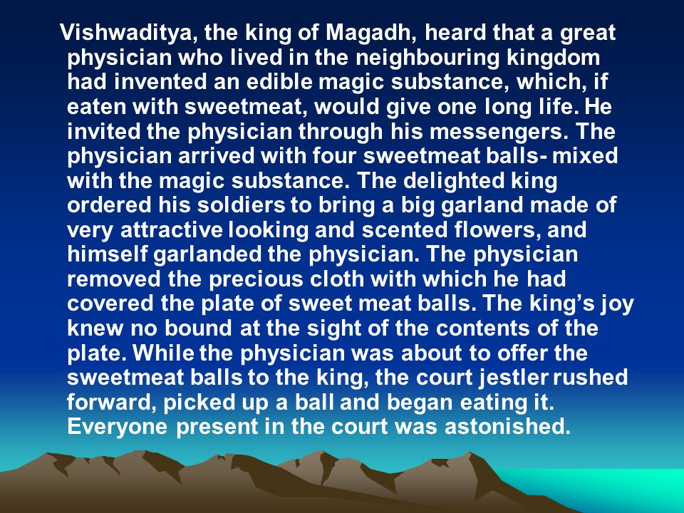 Vishwaditya, the king of Magadh, heard that a great physician who lived in the neighbouring kingdom had invented an edible magic substance, which, if eaten with sweetmeat, would give one long life.