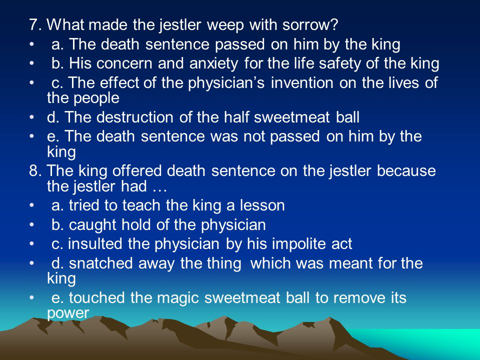7. What made the jestler weep with sorrow. a. The death sentence passed on him by the king b.
