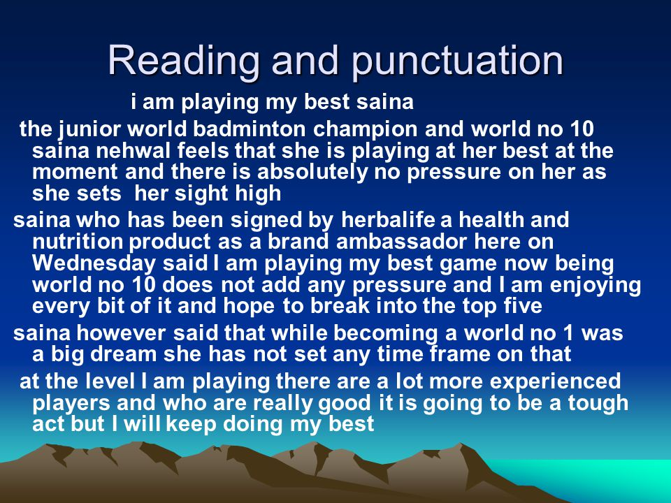 Reading and punctuation i am playing my best saina the junior world badminton champion and world no 10 saina nehwal feels that she is playing at her best at the moment and there is absolutely no pressure on her as she sets her sight high saina who has been signed by herbalife a health and nutrition product as a brand ambassador here on Wednesday said I am playing my best game now being world no 10 does not add any pressure and I am enjoying every bit of it and hope to break into the top five saina however said that while becoming a world no 1 was a big dream she has not set any time frame on that at the level I am playing there are a lot more experienced players and who are really good it is going to be a tough act but I will keep doing my best