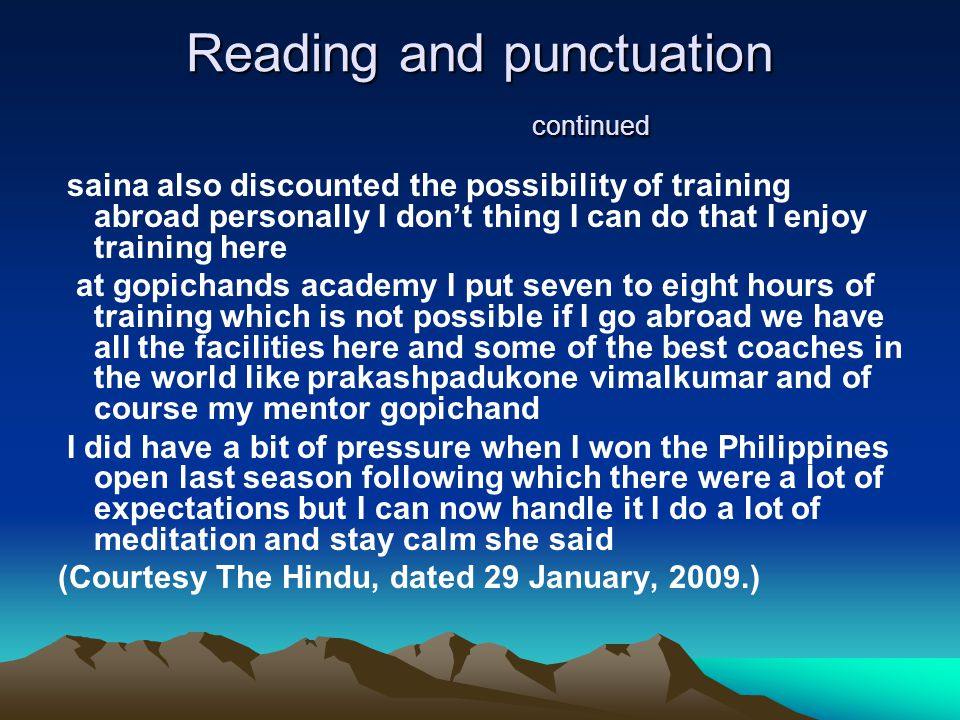 Reading and punctuation continued saina also discounted the possibility of training abroad personally I don't thing I can do that I enjoy training here at gopichands academy I put seven to eight hours of training which is not possible if I go abroad we have all the facilities here and some of the best coaches in the world like prakashpadukone vimalkumar and of course my mentor gopichand I did have a bit of pressure when I won the Philippines open last season following which there were a lot of expectations but I can now handle it I do a lot of meditation and stay calm she said (Courtesy The Hindu, dated 29 January, 2009.)