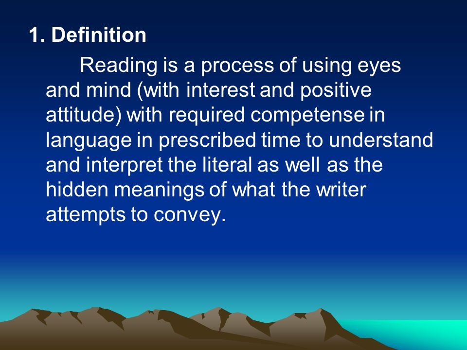 1. Definition Reading is a process of using eyes and mind (with interest and positive attitude) with required competense in language in prescribed tim