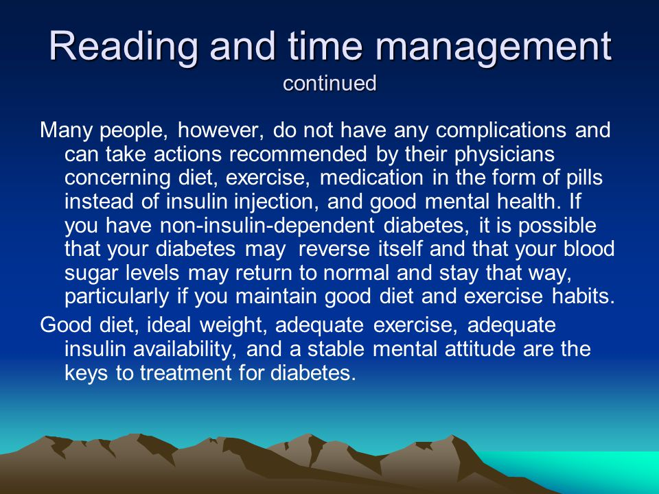 Reading and time management continued Many people, however, do not have any complications and can take actions recommended by their physicians concerning diet, exercise, medication in the form of pills instead of insulin injection, and good mental health.