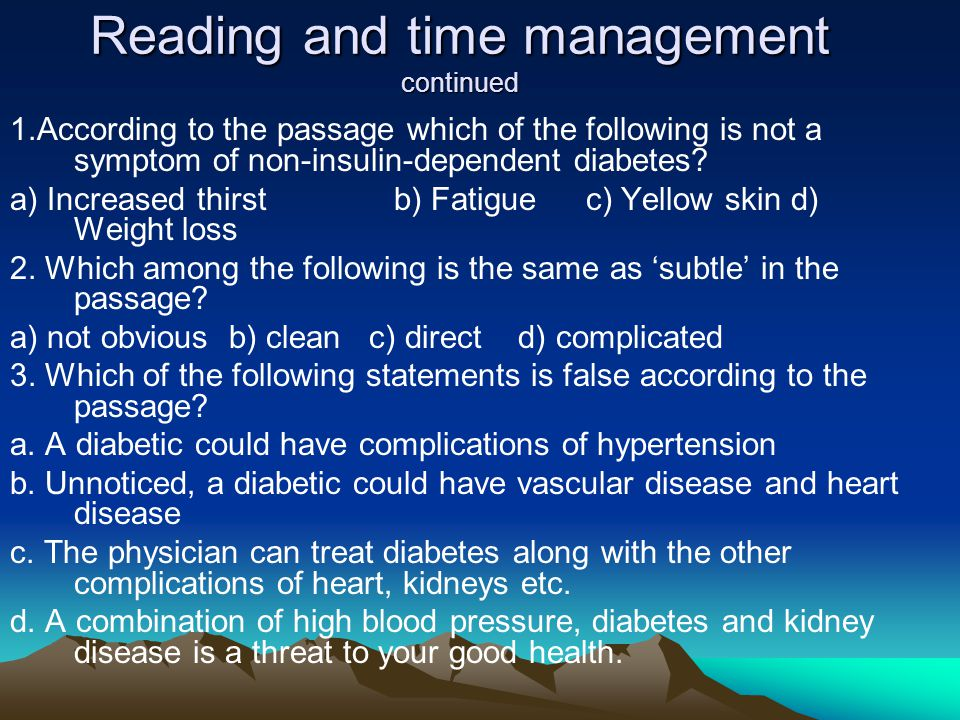 Reading and time management continued 1.According to the passage which of the following is not a symptom of non-insulin-dependent diabetes.