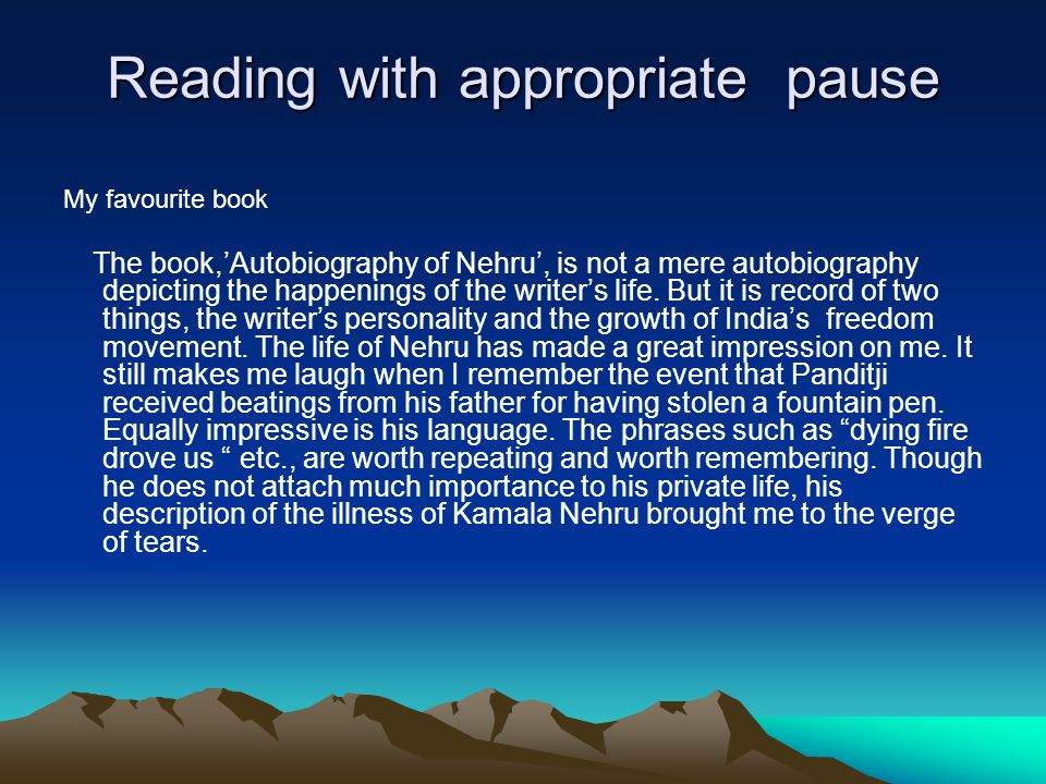 Reading with appropriate pause My favourite book The book,'Autobiography of Nehru', is not a mere autobiography depicting the happenings of the writer's life.