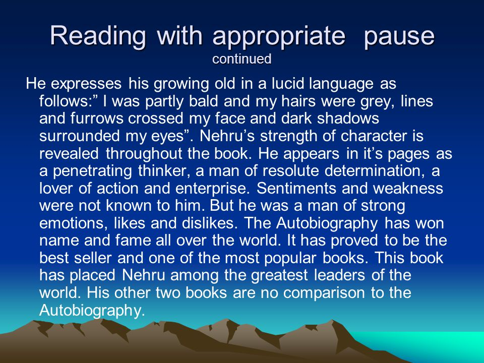 Reading with appropriate pause continued He expresses his growing old in a lucid language as follows: I was partly bald and my hairs were grey, lines and furrows crossed my face and dark shadows surrounded my eyes .