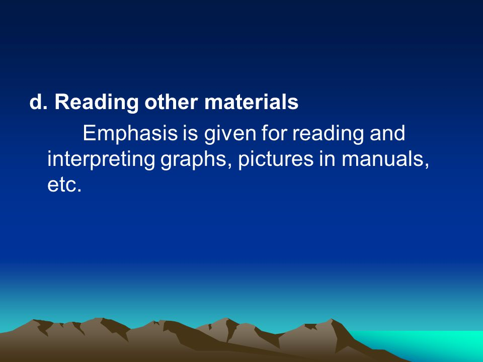 d. Reading other materials Emphasis is given for reading and interpreting graphs, pictures in manuals, etc.