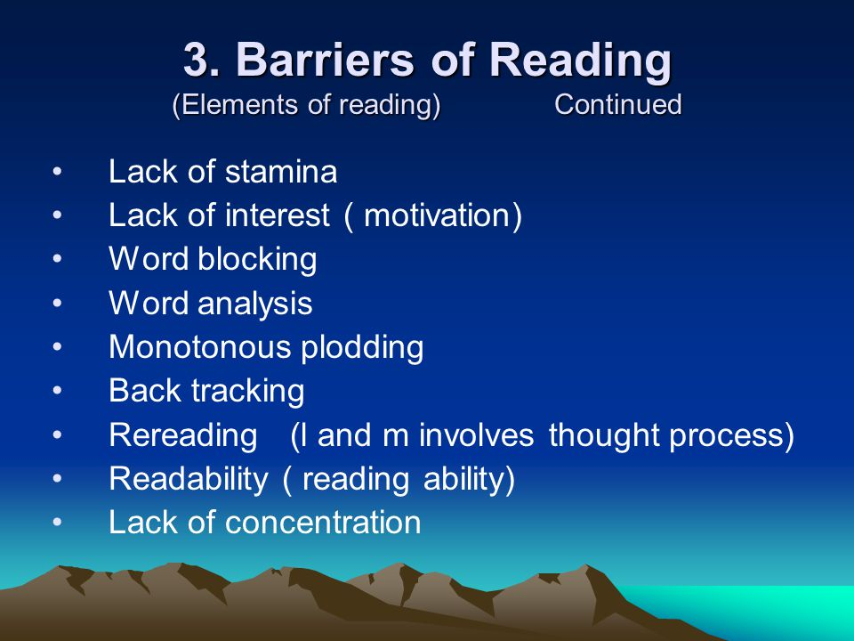 3. Barriers of Reading (Elements of reading) Continued Lack of stamina Lack of interest ( motivation) Word blocking Word analysis Monotonous plodding