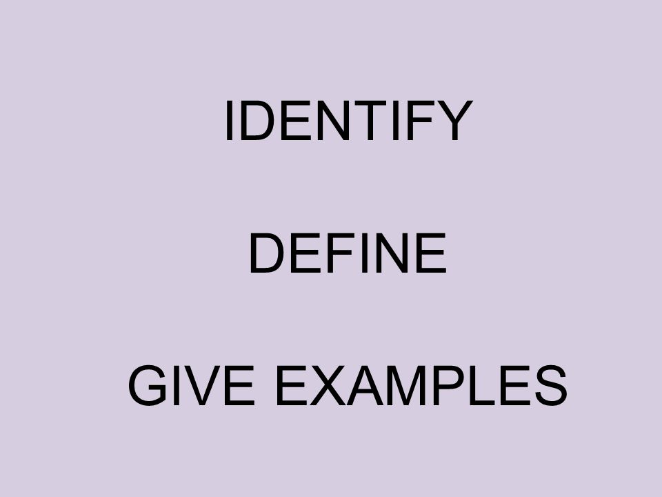 IDENTIFY DEFINE GIVE EXAMPLES