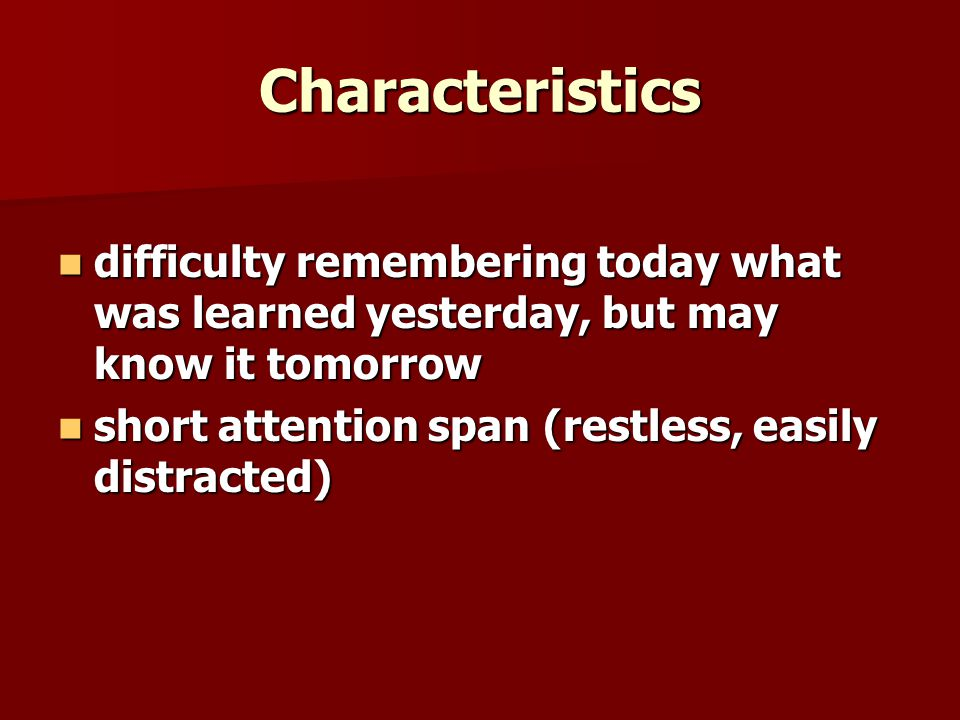 Characteristics difficulty remembering today what was learned yesterday, but may know it tomorrow difficulty remembering today what was learned yesterday, but may know it tomorrow short attention span (restless, easily distracted) short attention span (restless, easily distracted)