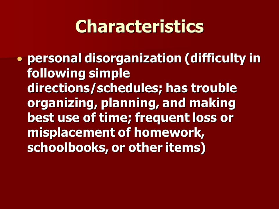 Characteristics  personal disorganization (difficulty in following simple directions/schedules; has trouble organizing, planning, and making best use of time; frequent loss or misplacement of homework, schoolbooks, or other items)