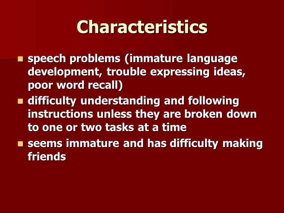 Characteristics speech problems (immature language development, trouble expressing ideas, poor word recall) speech problems (immature language development, trouble expressing ideas, poor word recall) difficulty understanding and following instructions unless they are broken down to one or two tasks at a time difficulty understanding and following instructions unless they are broken down to one or two tasks at a time seems immature and has difficulty making friends seems immature and has difficulty making friends