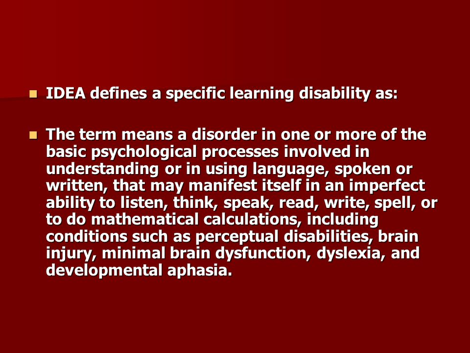 IDEA defines a specific learning disability as: IDEA defines a specific learning disability as: The term means a disorder in one or more of the basic psychological processes involved in understanding or in using language, spoken or written, that may manifest itself in an imperfect ability to listen, think, speak, read, write, spell, or to do mathematical calculations, including conditions such as perceptual disabilities, brain injury, minimal brain dysfunction, dyslexia, and developmental aphasia.