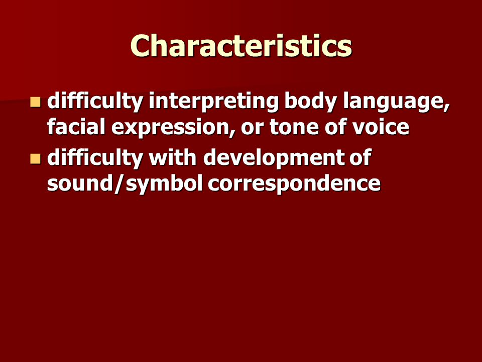 Characteristics difficulty interpreting body language, facial expression, or tone of voice difficulty interpreting body language, facial expression, or tone of voice difficulty with development of sound/symbol correspondence difficulty with development of sound/symbol correspondence