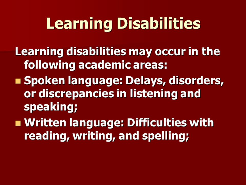 Learning Disabilities Learning disabilities may occur in the following academic areas: Spoken language: Delays, disorders, or discrepancies in listening and speaking; Spoken language: Delays, disorders, or discrepancies in listening and speaking; Written language: Difficulties with reading, writing, and spelling; Written language: Difficulties with reading, writing, and spelling;