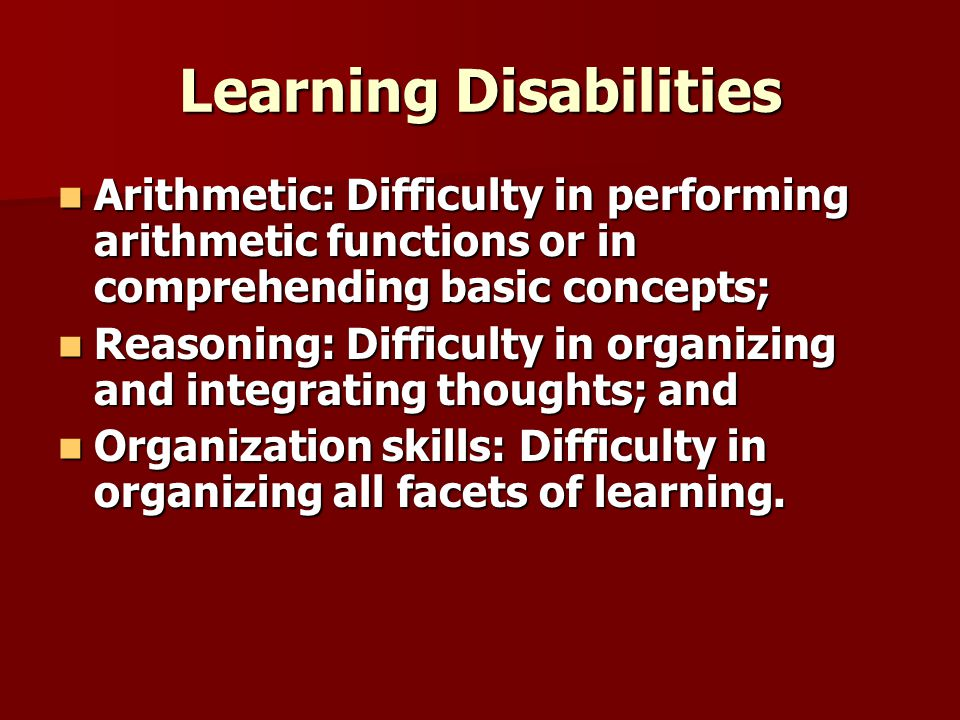 Learning Disabilities Arithmetic: Difficulty in performing arithmetic functions or in comprehending basic concepts; Arithmetic: Difficulty in performing arithmetic functions or in comprehending basic concepts; Reasoning: Difficulty in organizing and integrating thoughts; and Reasoning: Difficulty in organizing and integrating thoughts; and Organization skills: Difficulty in organizing all facets of learning.