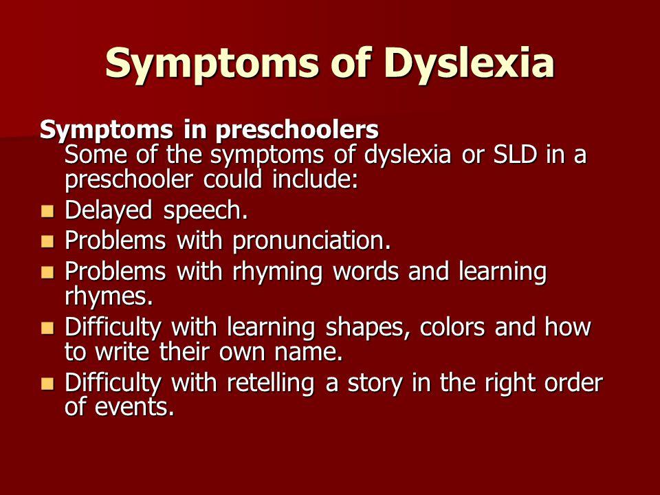 Symptoms of Dyslexia Symptoms in preschoolers Some of the symptoms of dyslexia or SLD in a preschooler could include: Delayed speech. Delayed speech.