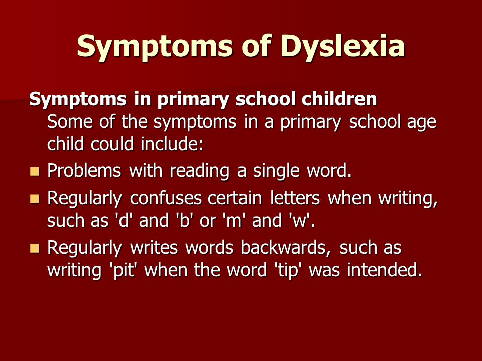 Symptoms of Dyslexia Symptoms in primary school children Some of the symptoms in a primary school age child could include: Problems with reading a single word.