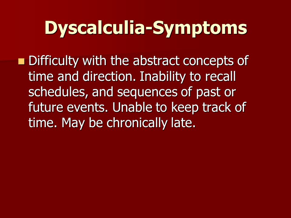 Dyscalculia-Symptoms Difficulty with the abstract concepts of time and direction.