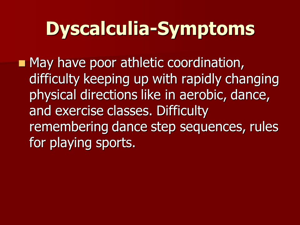 Dyscalculia-Symptoms May have poor athletic coordination, difficulty keeping up with rapidly changing physical directions like in aerobic, dance, and exercise classes.
