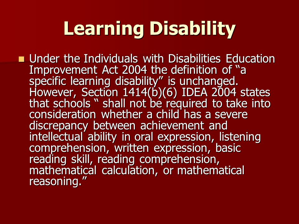 Learning Disability Under the Individuals with Disabilities Education Improvement Act 2004 the definition of a specific learning disability is unchanged.