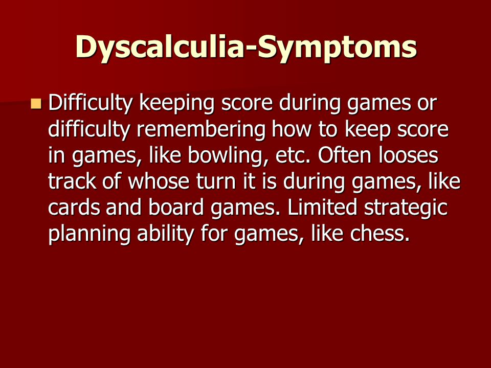 Dyscalculia-Symptoms Difficulty keeping score during games or difficulty remembering how to keep score in games, like bowling, etc.