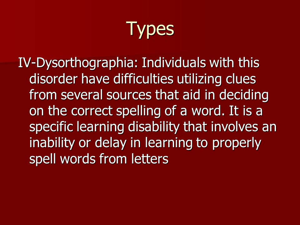 Types IV-Dysorthographia: Individuals with this disorder have difficulties utilizing clues from several sources that aid in deciding on the correct spelling of a word.
