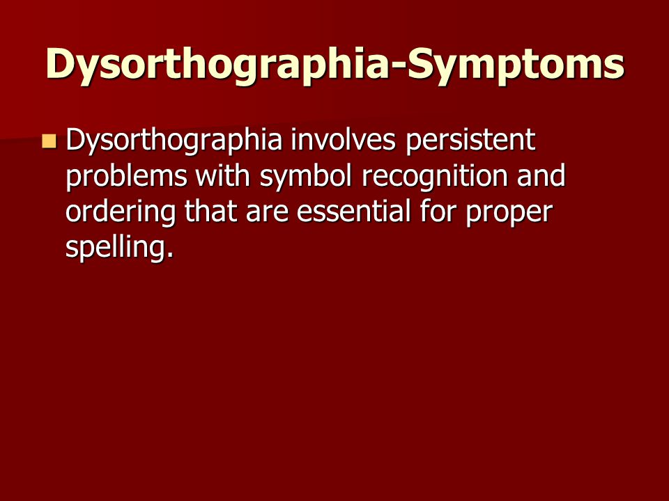 Dysorthographia-Symptoms Dysorthographia involves persistent problems with symbol recognition and ordering that are essential for proper spelling.