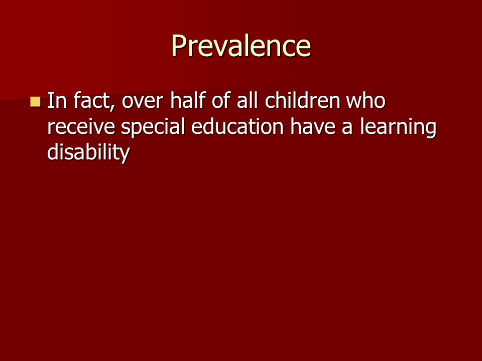 Prevalence In fact, over half of all children who receive special education have a learning disability In fact, over half of all children who receive special education have a learning disability