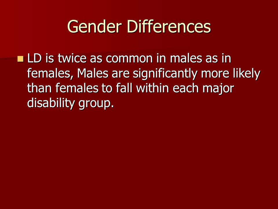 Gender Differences LD is twice as common in males as in females, Males are significantly more likely than females to fall within each major disability group.