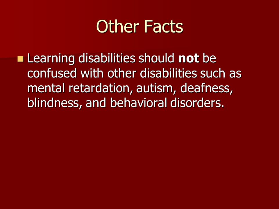 Other Facts Learning disabilities should not be confused with other disabilities such as mental retardation, autism, deafness, blindness, and behavioral disorders.