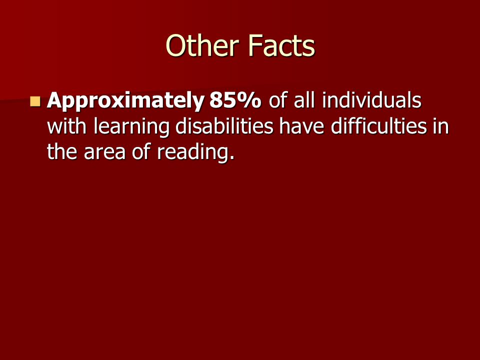 Other Facts Approximately 85% of all individuals with learning disabilities have difficulties in the area of reading.